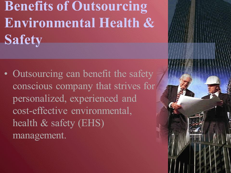 Benefits of Outsourcing Environmental Health & Safety Outsourcing can benefit the safety conscious company that strives for personalized, experienced and cost-effective environmental, health & safety (EHS) management.