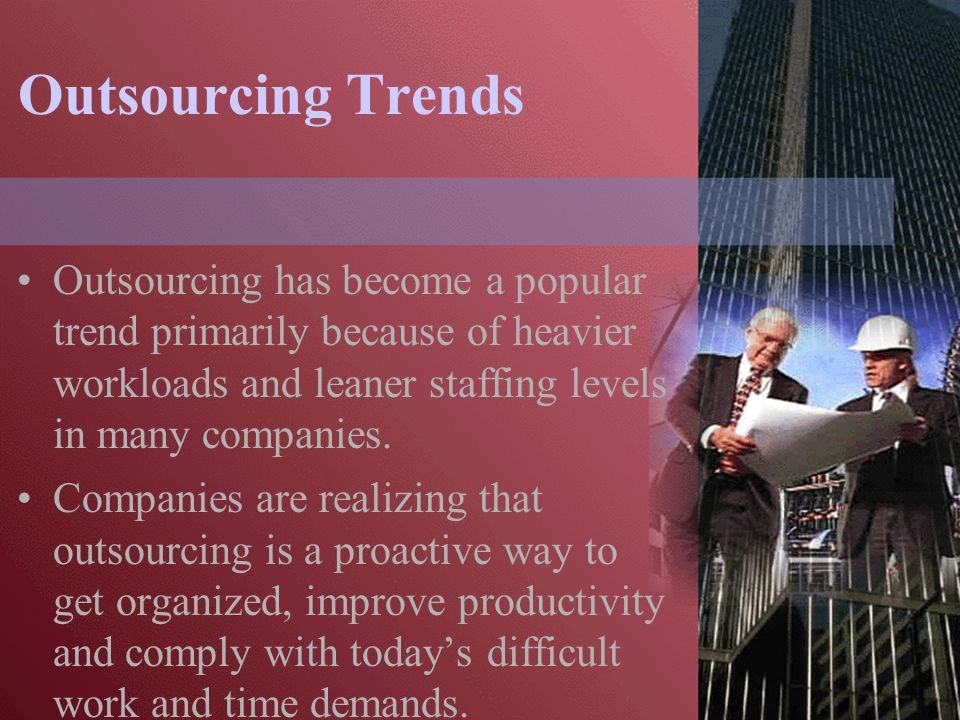 Outsourcing Trends Outsourcing provides professional compliance assistance requiring a high degree of knowledge and experience at a fraction of the cost of hiring additional full-time employees.