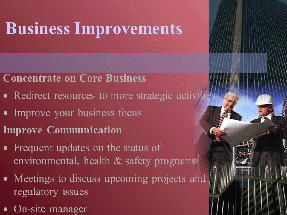 Business Improvements Concentrate on Core Business  Redirect resources to more strategic activities  Improve your business focus Improve Communication  Frequent updates on the status of environmental, health & safety programs  Meetings to discuss upcoming projects and regulatory issues  On-site manager