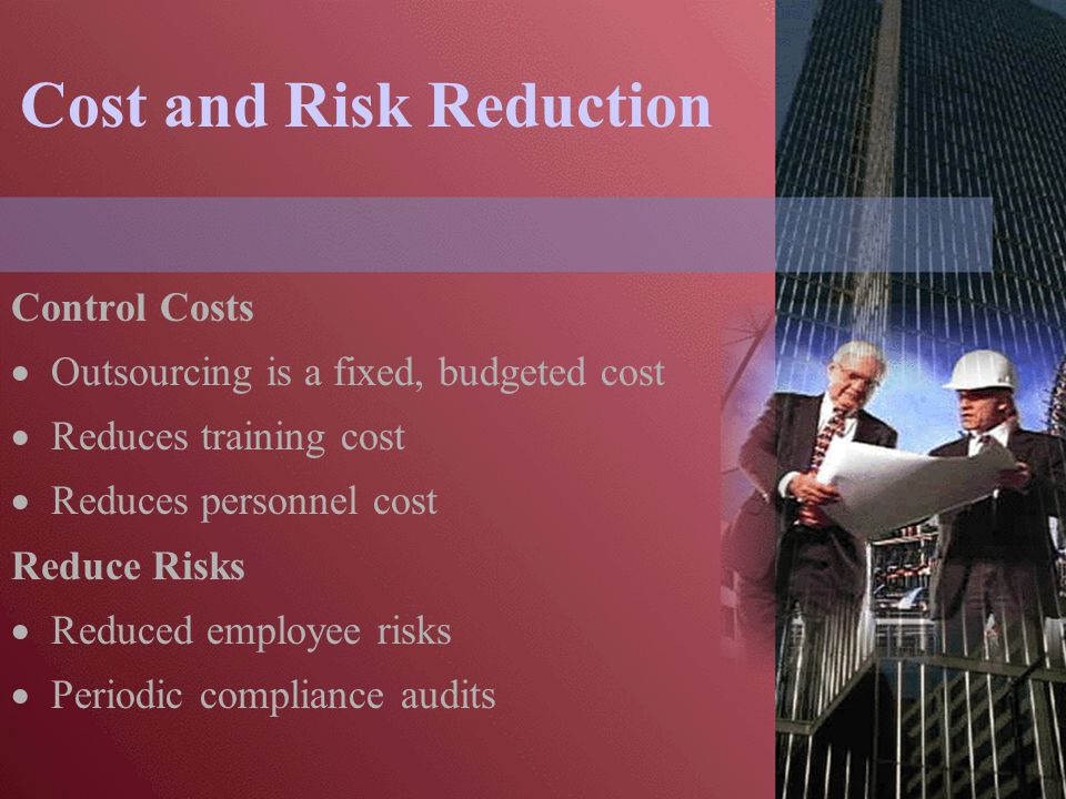 Cost and Risk Reduction Control Costs  Outsourcing is a fixed, budgeted cost  Reduces training cost  Reduces personnel cost Reduce Risks  Reduced employee risks  Periodic compliance audits