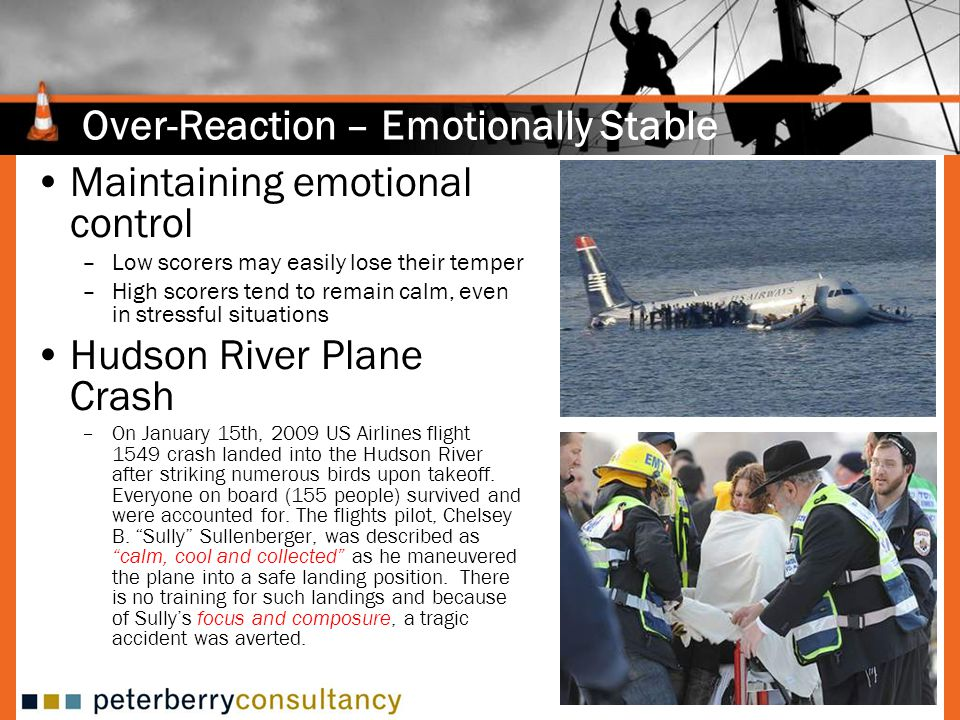 Over-Reaction – Emotionally Stable Maintaining emotional control –Low scorers may easily lose their temper –High scorers tend to remain calm, even in stressful situations Hudson River Plane Crash –On January 15th, 2009 US Airlines flight 1549 crash landed into the Hudson River after striking numerous birds upon takeoff.