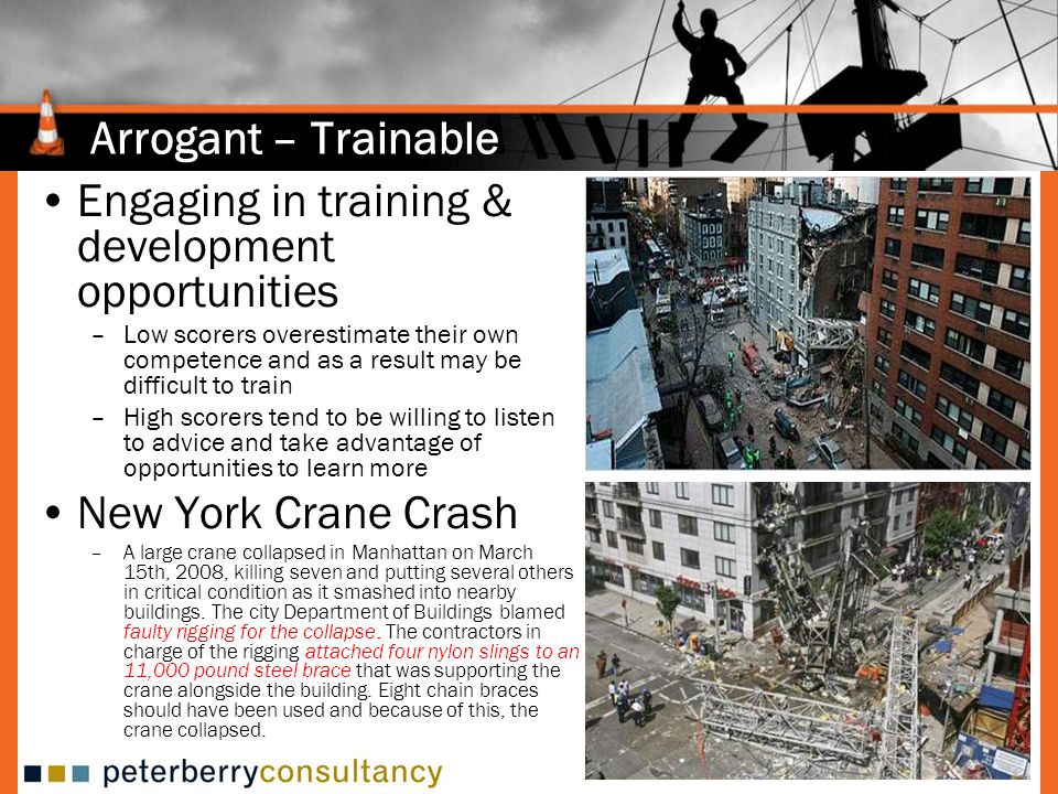 Arrogant – Trainable Engaging in training & development opportunities –Low scorers overestimate their own competence and as a result may be difficult to train –High scorers tend to be willing to listen to advice and take advantage of opportunities to learn more New York Crane Crash –A large crane collapsed in Manhattan on March 15th, 2008, killing seven and putting several others in critical condition as it smashed into nearby buildings.