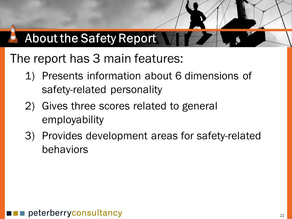 22 About the Safety Report The report has 3 main features: 1)Presents information about 6 dimensions of safety-related personality 2)Gives three scores related to general employability 3)Provides development areas for safety-related behaviors