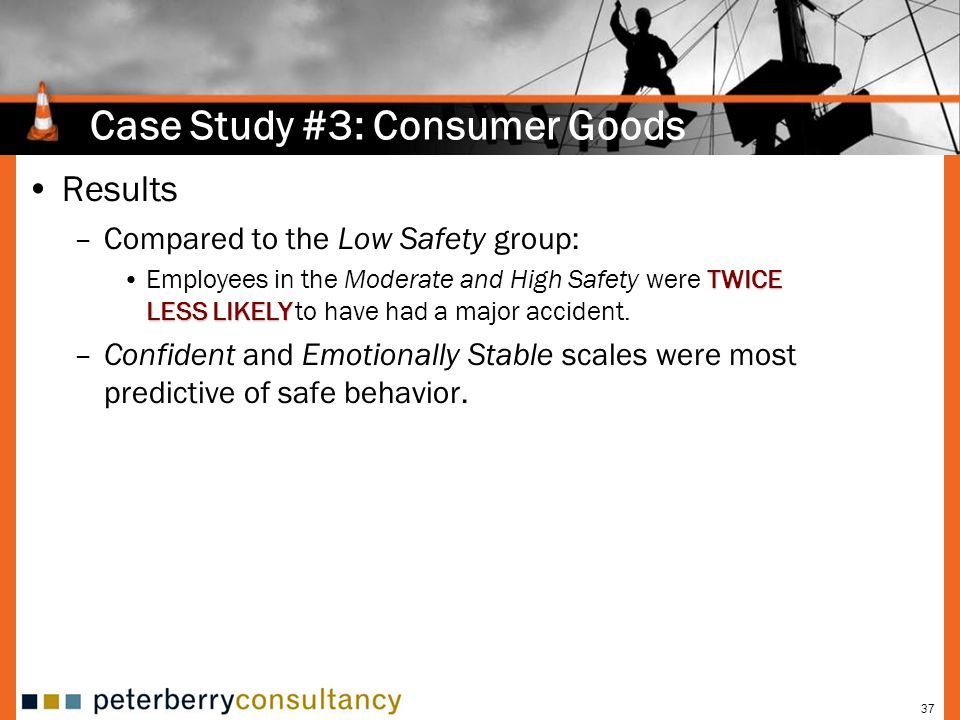 37 Case Study #3: Consumer Goods Results –Compared to the Low Safety group: TWICE LESS LIKELYEmployees in the Moderate and High Safety were TWICE LESS LIKELY to have had a major accident.