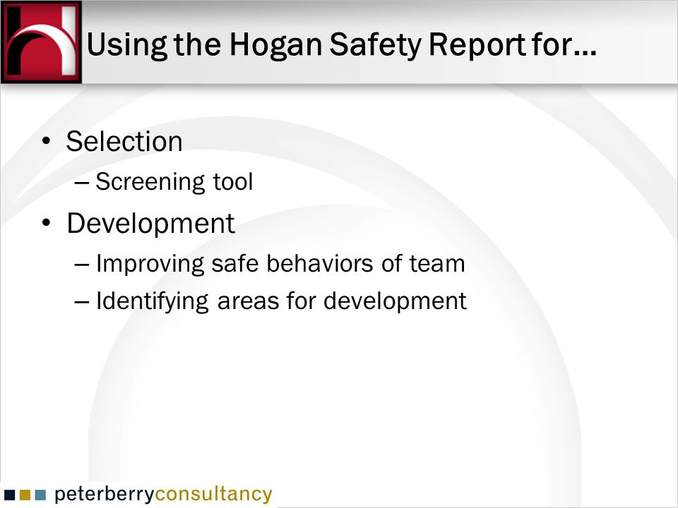 Using the Hogan Safety Report for… Selection – Screening tool Development – Improving safe behaviors of team – Identifying areas for development