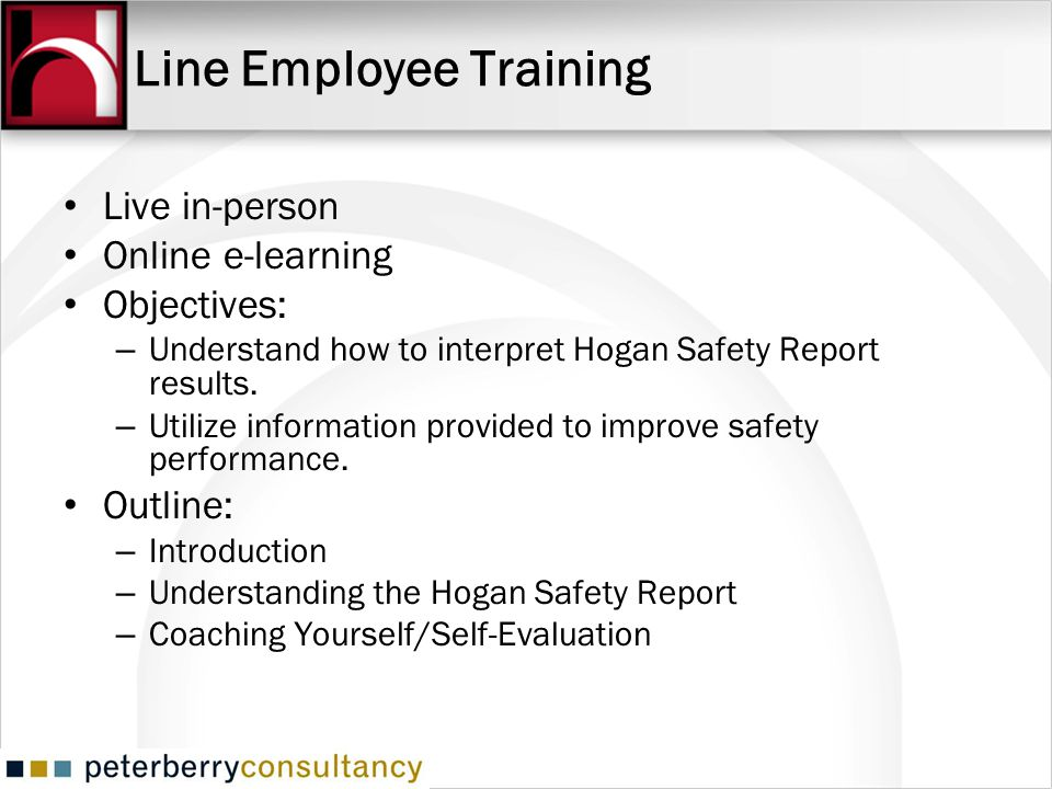 Line Employee Training Live in-person Online e-learning Objectives: – Understand how to interpret Hogan Safety Report results.