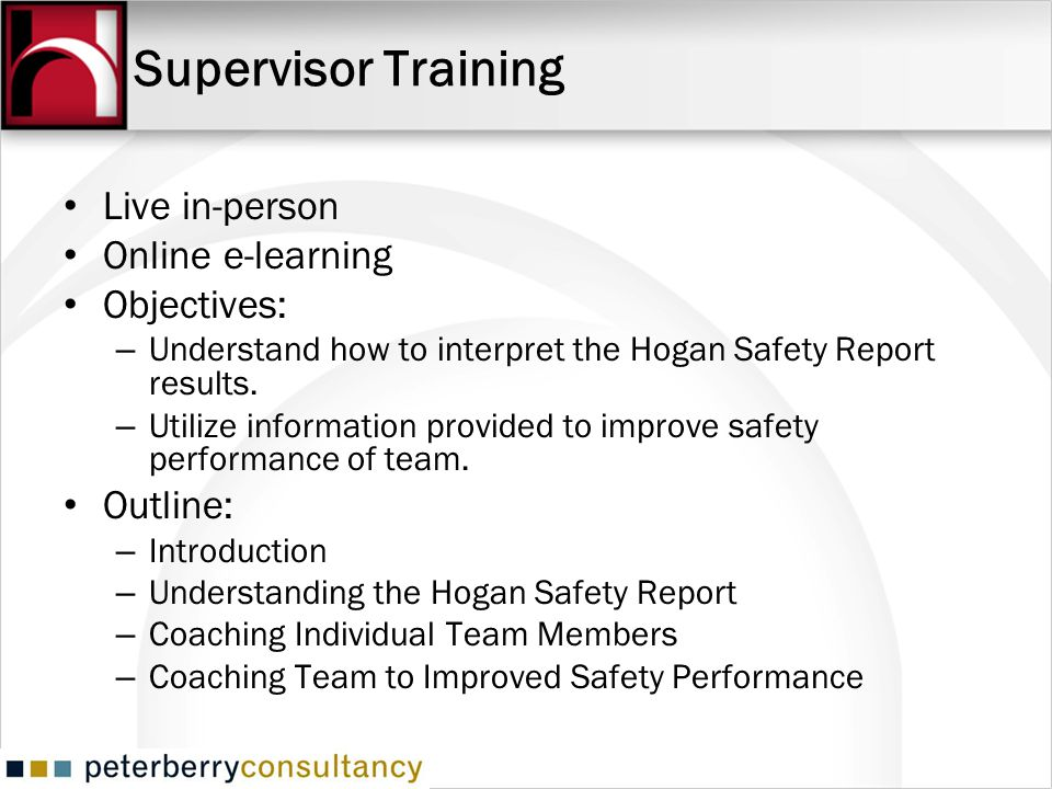 Supervisor Training Live in-person Online e-learning Objectives: – Understand how to interpret the Hogan Safety Report results.