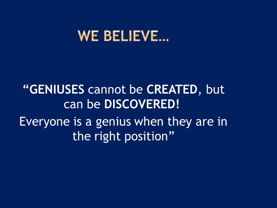 """""""GENIUSES cannot be CREATED, but can be DISCOVERED! Everyone is a genius when they are in the right position"""""""