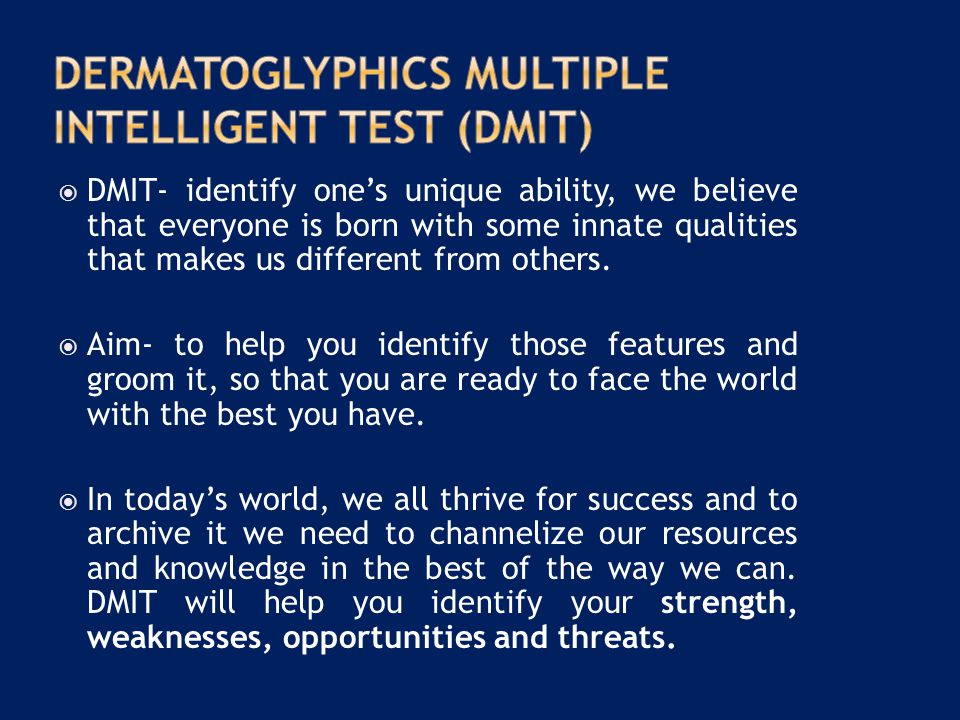  DMIT- identify one's unique ability, we believe that everyone is born with some innate qualities that makes us different from others.  Aim- to help
