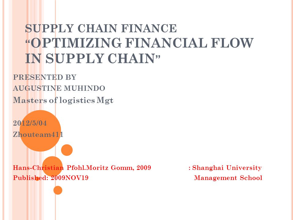 SUPPLY CHAIN FINANCE OPTIMIZING FINANCIAL FLOW IN SUPPLY CHAIN PRESENTED BY AUGUSTINE MUHINDO Masters of logistics Mgt 2012/5/04 Zhouteam411 Hans-Christian Pfohl.Moritz Gomm, 2009: Shanghai University Published: 2009NOV19 Management School