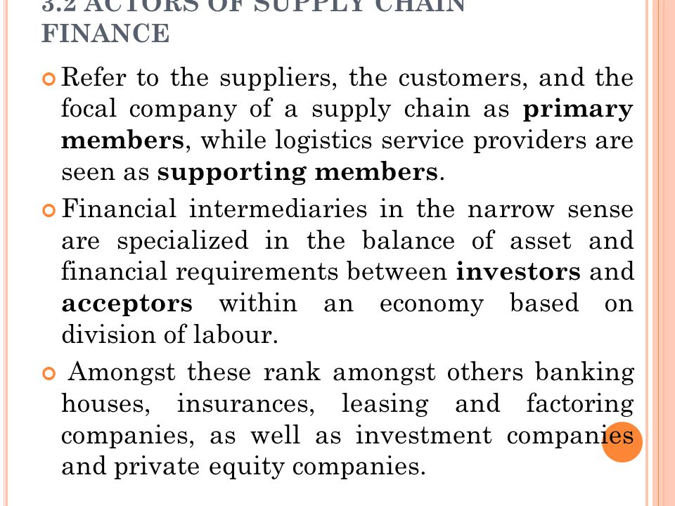 3.2 ACTORS OF SUPPLY CHAIN FINANCE Refer to the suppliers, the customers, and the focal company of a supply chain as primary members, while logistics service providers are seen as supporting members.