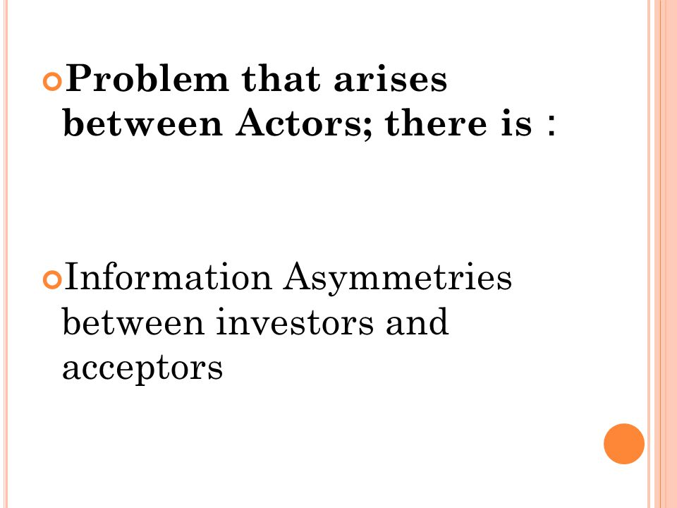 Problem that arises between Actors; there is : Information Asymmetries between investors and acceptors