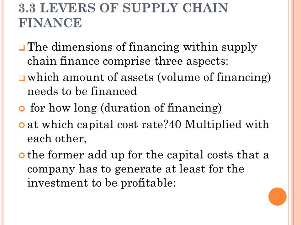 3.3 LEVERS OF SUPPLY CHAIN FINANCE  The dimensions of financing within supply chain finance comprise three aspects:  which amount of assets (volume of financing) needs to be financed for how long (duration of financing) at which capital cost rate 40 Multiplied with each other, the former add up for the capital costs that a company has to generate at least for the investment to be profitable: