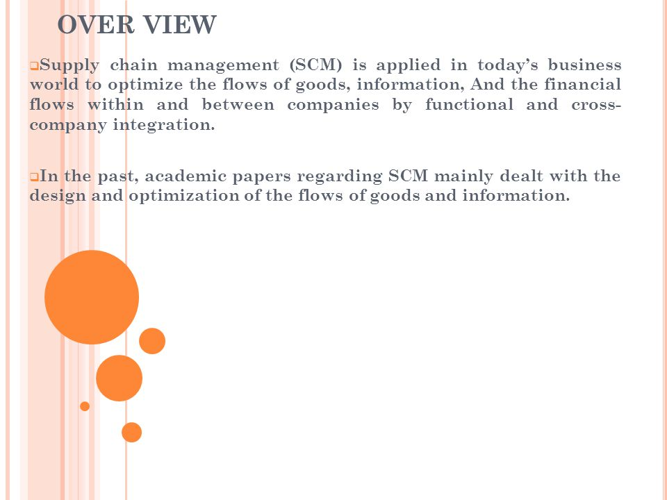OVER VIEW  Supply chain management (SCM) is applied in today's business world to optimize the flows of goods, information, And the financial flows within and between companies by functional and cross- company integration.