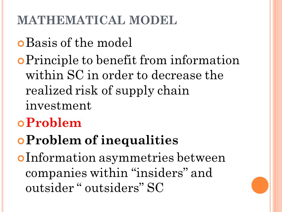 MATHEMATICAL MODEL Basis of the model Principle to benefit from information within SC in order to decrease the realized risk of supply chain investment Problem Problem of inequalities Information asymmetries between companies within insiders and outsider outsiders SC