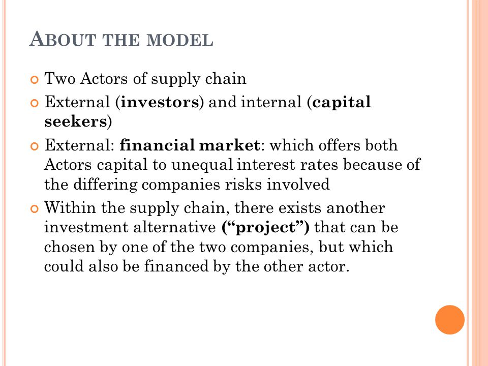 A BOUT THE MODEL Two Actors of supply chain External ( investors ) and internal ( capital seekers ) External: financial market : which offers both Actors capital to unequal interest rates because of the differing companies risks involved Within the supply chain, there exists another investment alternative (''project'') that can be chosen by one of the two companies, but which could also be financed by the other actor.