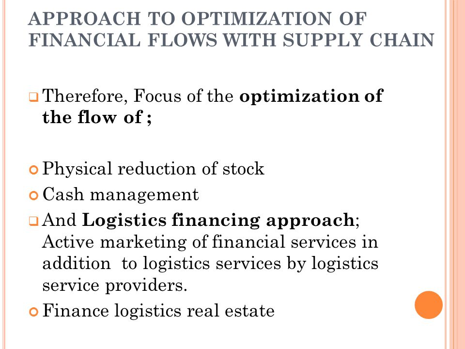 APPROACH TO OPTIMIZATION OF FINANCIAL FLOWS WITH SUPPLY CHAIN  Therefore, Focus of the optimization of the flow of ; Physical reduction of stock Cash management  And Logistics financing approach ; Active marketing of financial services in addition to logistics services by logistics service providers.