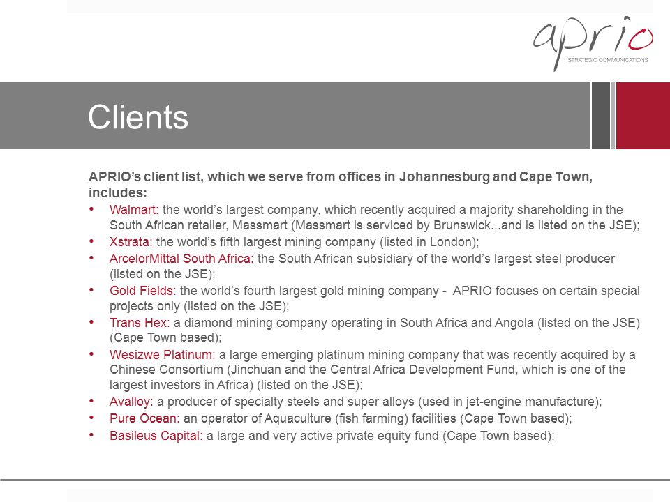 Clients APRIO's client list, which we serve from offices in Johannesburg and Cape Town, includes: Walmart: the world's largest company, which recently