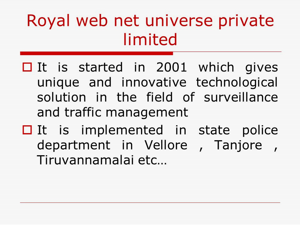 Royal web net universe private limited  It is started in 2001 which gives unique and innovative technological solution in the field of surveillance a