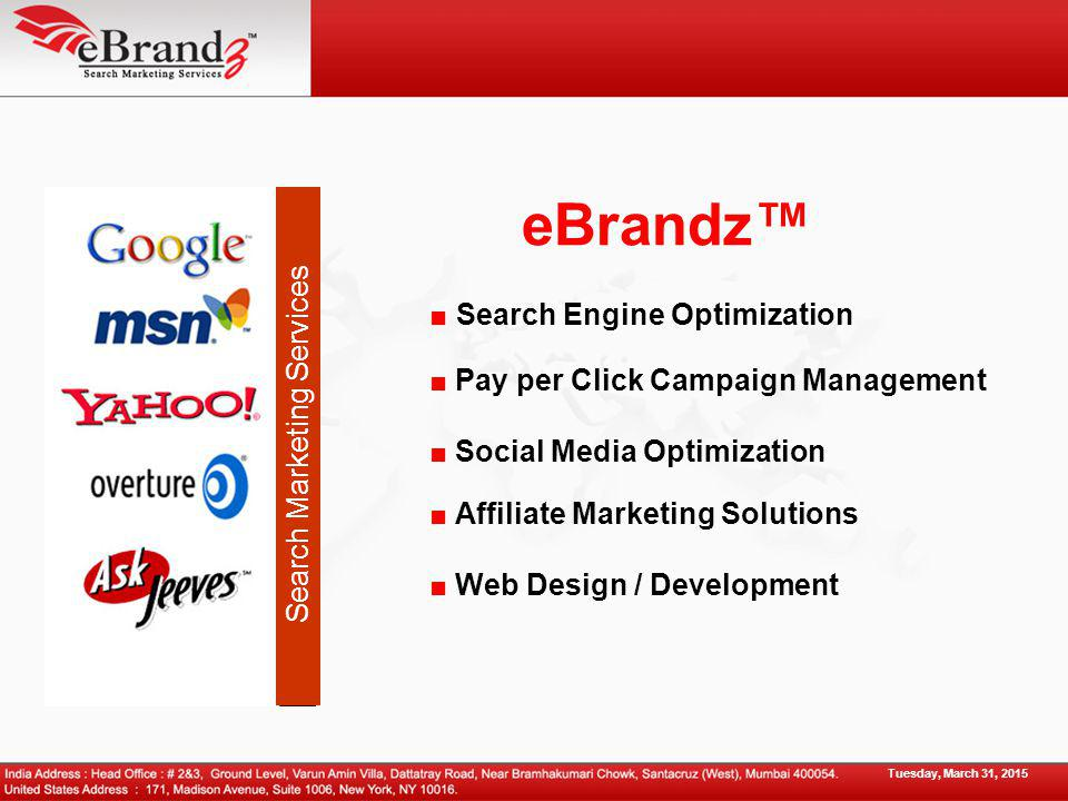 eBrandz™ ■ Search Engine Optimization ■ Pay per Click Campaign Management ■ Social Media Optimization Tuesday, March 31, 2015 ■ Affiliate Marketing Solutions ■ Web Design / Development Search Marketing Services