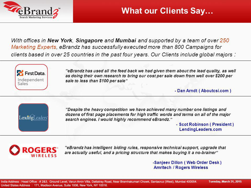 What our Clients Say… With offices in New York, Singapore and Mumbai and supported by a team of over 250 Marketing Experts, eBrandz has successfully executed more than 800 Campaigns for clients based in over 25 countries in the past four years.