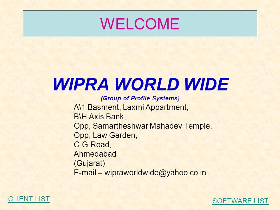 WIPRA WORLD WIDE (Group of Profile Systems) A\1 Basment, Laxmi Appartment, B\H Axis Bank, Opp, Samartheshwar Mahadev Temple, Opp, Law Garden, C.G.Road, Ahmedabad (Gujarat) E-mail – wipraworldwide@yahoo.co.in WELCOME CLIENT LIST SOFTWARE LIST