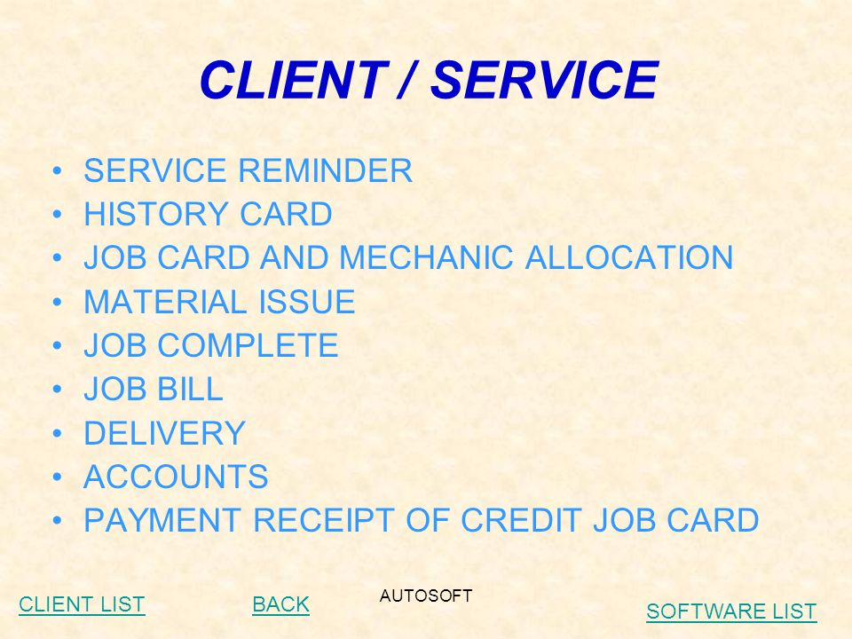 AUTOSOFT CLIENT / SERVICE SERVICE REMINDER HISTORY CARD JOB CARD AND MECHANIC ALLOCATION MATERIAL ISSUE JOB COMPLETE JOB BILL DELIVERY ACCOUNTS PAYMENT RECEIPT OF CREDIT JOB CARD BACKCLIENT LIST SOFTWARE LIST
