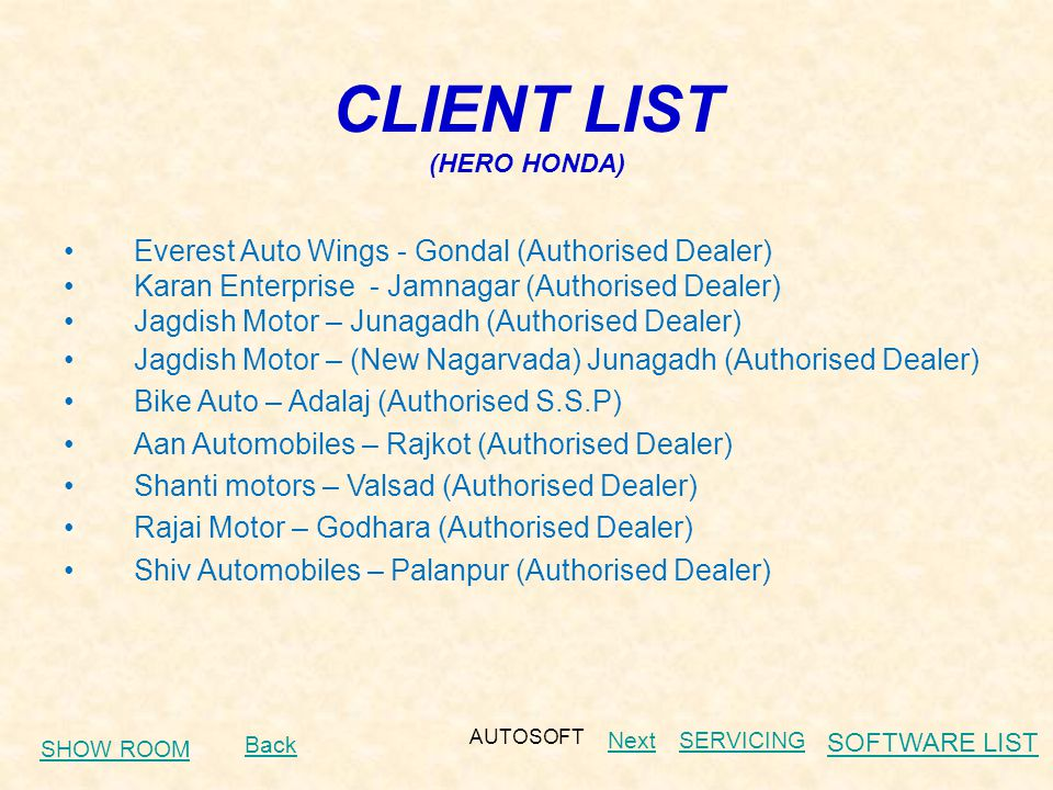 AUTOSOFT CLIENT LIST (HERO HONDA) Everest Auto Wings - Gondal (Authorised Dealer) Karan Enterprise - Jamnagar (Authorised Dealer) Jagdish Motor – Junagadh (Authorised Dealer) Jagdish Motor – (New Nagarvada) Junagadh (Authorised Dealer) Bike Auto – Adalaj (Authorised S.S.P) Aan Automobiles – Rajkot (Authorised Dealer) Shanti motors – Valsad (Authorised Dealer) Rajai Motor – Godhara (Authorised Dealer) Shiv Automobiles – Palanpur (Authorised Dealer) SHOW ROOM Back NextSERVICING SOFTWARE LIST