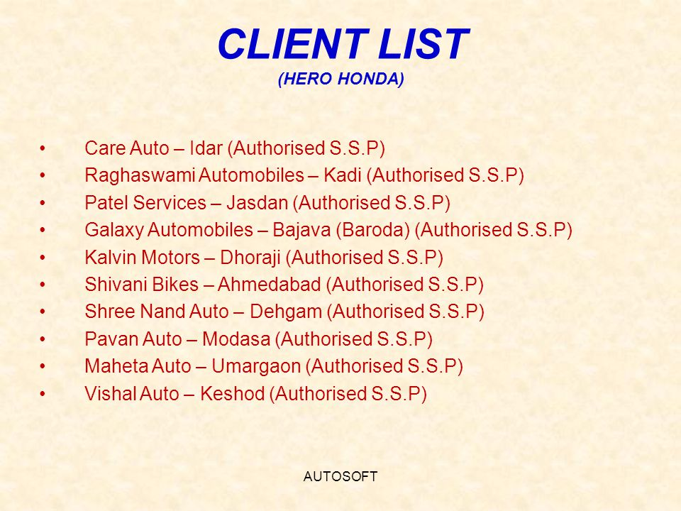 AUTOSOFT CLIENT LIST (HERO HONDA) Care Auto – Idar (Authorised S.S.P) Raghaswami Automobiles – Kadi (Authorised S.S.P) Patel Services – Jasdan (Authorised S.S.P) Galaxy Automobiles – Bajava (Baroda) (Authorised S.S.P) Kalvin Motors – Dhoraji (Authorised S.S.P) Shivani Bikes – Ahmedabad (Authorised S.S.P) Shree Nand Auto – Dehgam (Authorised S.S.P) Pavan Auto – Modasa (Authorised S.S.P) Maheta Auto – Umargaon (Authorised S.S.P) Vishal Auto – Keshod (Authorised S.S.P)
