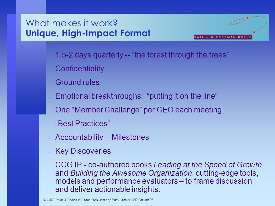 "© 2007 Catlin & Cookman Group Developers of High-Growth CEO Forums™ What makes it work? Unique, High-Impact Format 1.5-2 days quarterly -- ""the forest"