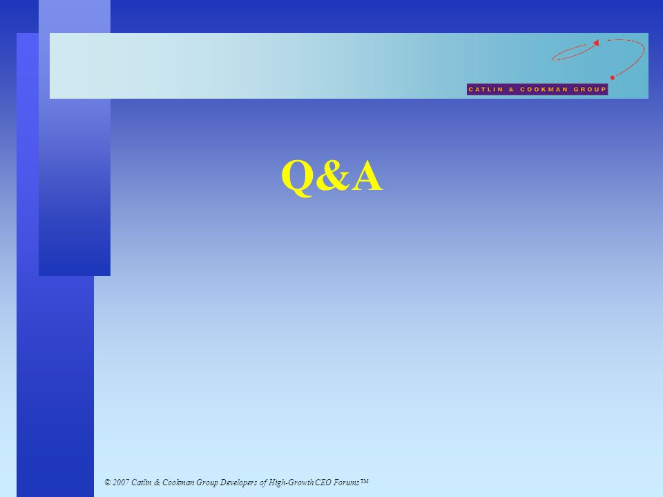 © 2007 Catlin & Cookman Group Developers of High-Growth CEO Forums™ Q&A