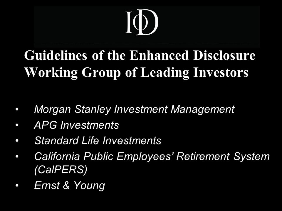 6 Guidelines of the Enhanced Disclosure Working Group of Leading Investors Morgan Stanley Investment Management APG Investments Standard Life Investments California Public Employees' Retirement System (CalPERS) Ernst & Young