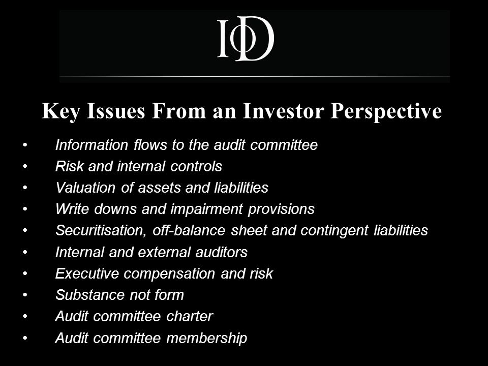 7 Key Issues From an Investor Perspective Information flows to the audit committee Risk and internal controls Valuation of assets and liabilities Write downs and impairment provisions Securitisation, off-balance sheet and contingent liabilities Internal and external auditors Executive compensation and risk Substance not form Audit committee charter Audit committee membership