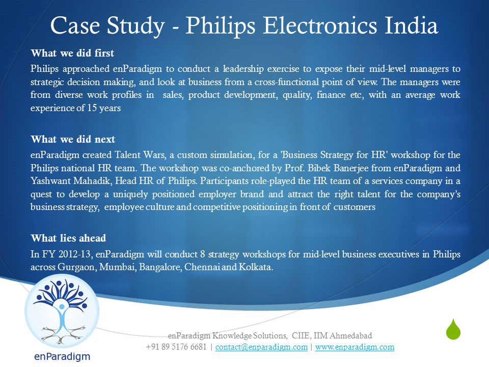 enParadigm Knowledge Solutions, CIIE, IIM Ahmedabad +91 89 5176 6681 | contact@enparadigm.com | www.enparadigm.comcontact@enparadigm.comwww.enparadigm.com  Case Study - Philips Electronics India What we did first Philips approached enParadigm to conduct a leadership exercise to expose their mid-level managers to strategic decision making, and look at business from a cross-functional point of view.
