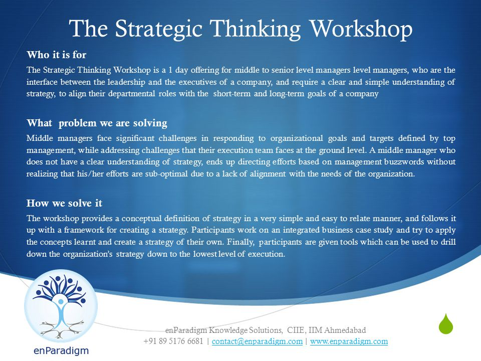 enParadigm Knowledge Solutions, CIIE, IIM Ahmedabad +91 89 5176 6681 | contact@enparadigm.com | www.enparadigm.comcontact@enparadigm.comwww.enparadigm.com  The Strategic Thinking Workshop Who it is for The Strategic Thinking Workshop is a 1 day offering for middle to senior level managers level managers, who are the interface between the leadership and the executives of a company, and require a clear and simple understanding of strategy, to align their departmental roles with the short-term and long-term goals of a company What problem we are solving Middle managers face significant challenges in responding to organizational goals and targets defined by top management, while addressing challenges that their execution team faces at the ground level.