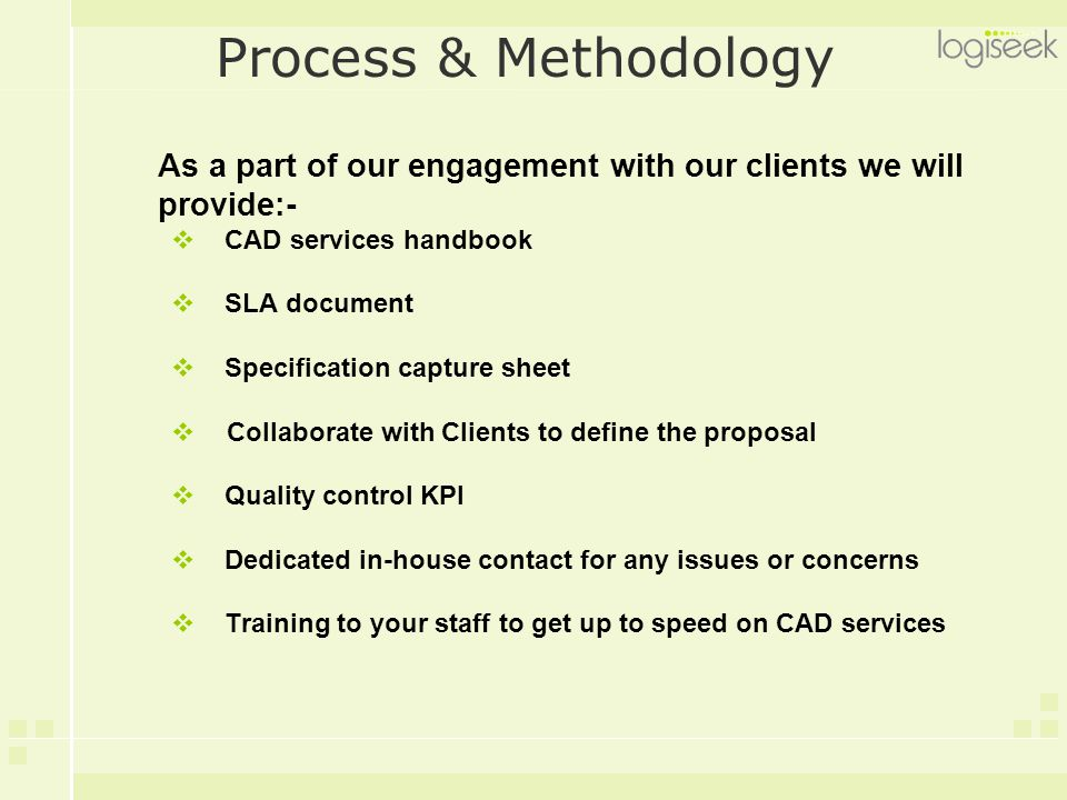 Process & Methodology As a part of our engagement with our clients we will provide:-  CAD services handbook  SLA document  Specification capture sheet  Collaborate with Clients to define the proposal  Quality control KPI  Dedicated in-house contact for any issues or concerns  Training to your staff to get up to speed on CAD services