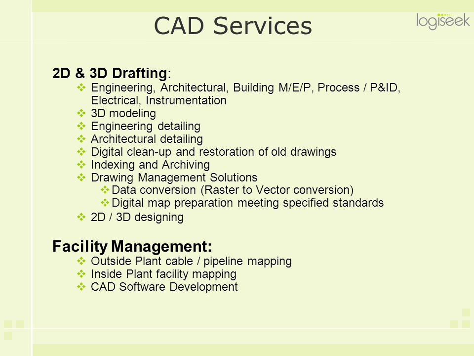 CAD Services 2D & 3D Drafting:  Engineering, Architectural, Building M/E/P, Process / P&ID, Electrical, Instrumentation  3D modeling  Engineering d
