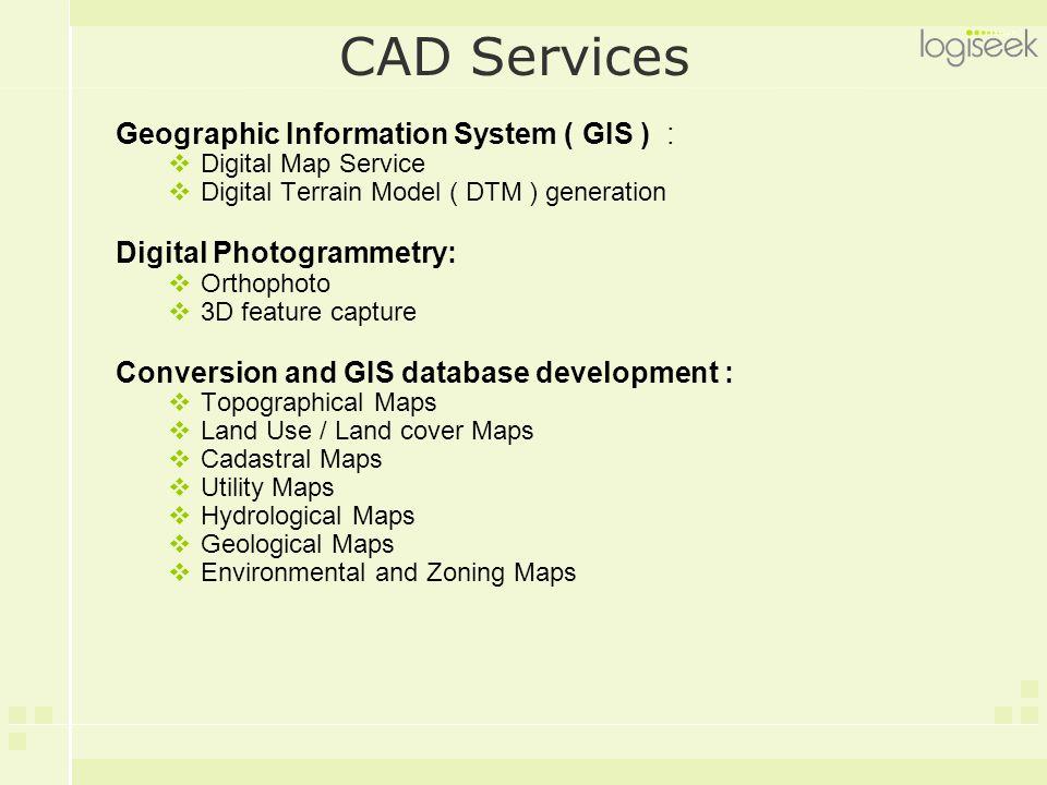 CAD Services Geographic Information System ( GIS ) :  Digital Map Service  Digital Terrain Model ( DTM ) generation Digital Photogrammetry:  Orthop