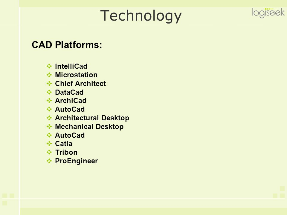 Technology CAD Platforms:  IntelliCad  Microstation  Chief Architect  DataCad  ArchiCad  AutoCad  Architectural Desktop  Mechanical Desktop  AutoCad  Catia  Tribon  ProEngineer