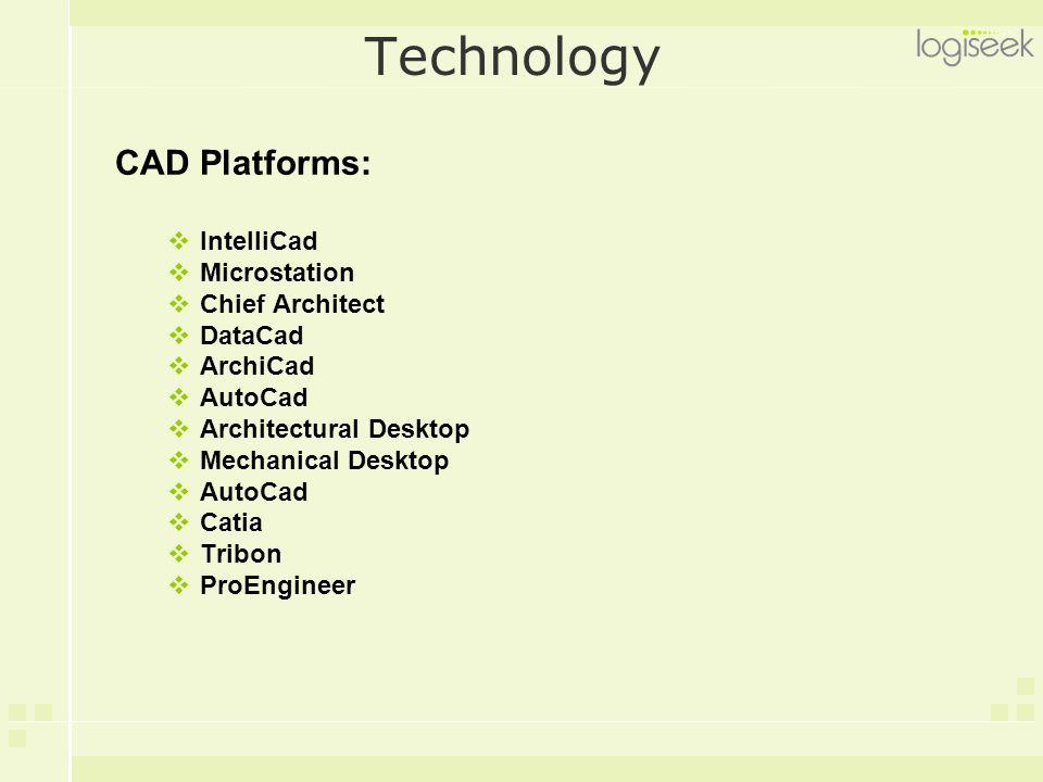 Technology CAD Platforms:  IntelliCad  Microstation  Chief Architect  DataCad  ArchiCad  AutoCad  Architectural Desktop  Mechanical Desktop 