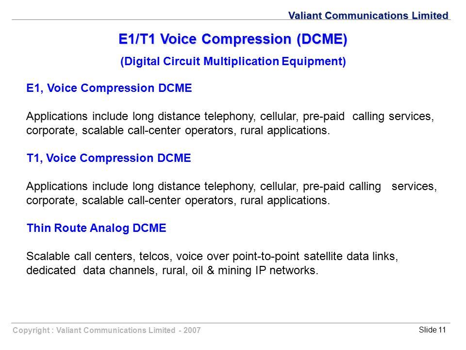 Copyright : Valiant Communications Limited - 2007Slide 11 Valiant Communications Limited E1/T1 Voice Compression (DCME) (Digital Circuit Multiplicatio