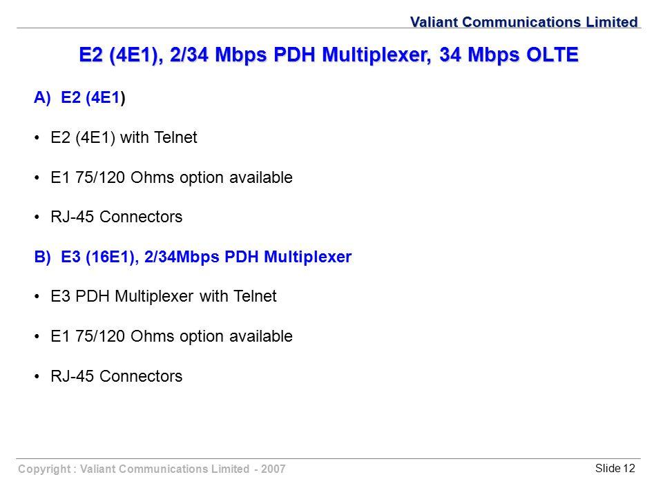 Copyright : Valiant Communications Limited - 2007Slide 12 Valiant Communications Limited E2 (4E1), 2/34 Mbps PDH Multiplexer, 34 Mbps OLTE A) E2 (4E1)
