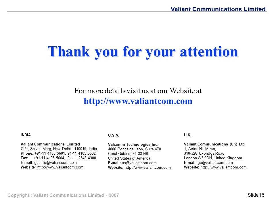 Copyright : Valiant Communications Limited - 2007Slide 15 Valiant Communications Limited Thank you for your attention For more details visit us at our