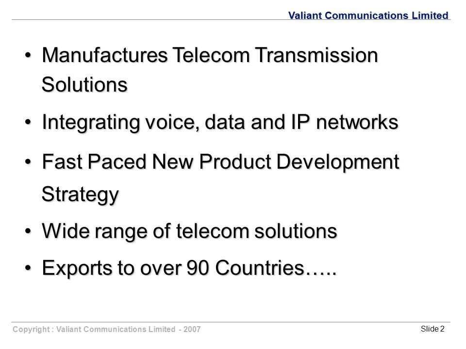 Copyright : Valiant Communications Limited - 2007Slide 2 Valiant Communications Limited Manufactures Telecom Transmission Manufactures Telecom Transmi