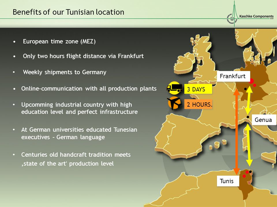European time zone (MEZ) Only two hours flight distance via Frankfurt Weekly shipments to Germany Online-communication with all production plants Upcomming industrial country with high education level and perfect infrastructure At German universities educated Tunesian executives – German language Centuries old handcraft tradition meets 'state of the art' production level Benefits of our Tunisian location Frankfurt Genua Tunis 3 DAYS 2 HOURS.
