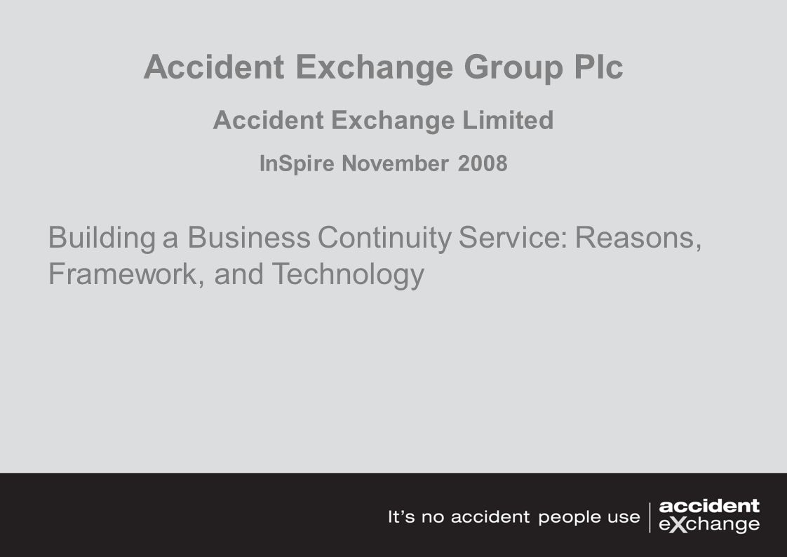 Accident Exchange Group Plc Accident Exchange Limited InSpire November 2008 Building a Business Continuity Service: Reasons, Framework, and Technology