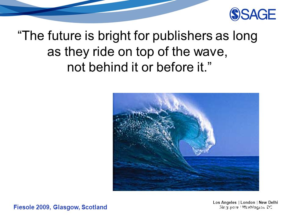 Fiesole 2009, Glasgow, Scotland Los Angeles | London | New Delhi Singapore | Washington DC The future is bright for publishers as long as they ride on top of the wave, not behind it or before it. BRASS Publisher's Forum – ALA Midwinter 2009