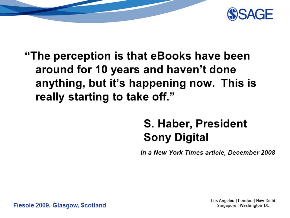 Fiesole 2009, Glasgow, Scotland Los Angeles | London | New Delhi Singapore | Washington DC The perception is that eBooks have been around for 10 years and haven't done anything, but it's happening now.