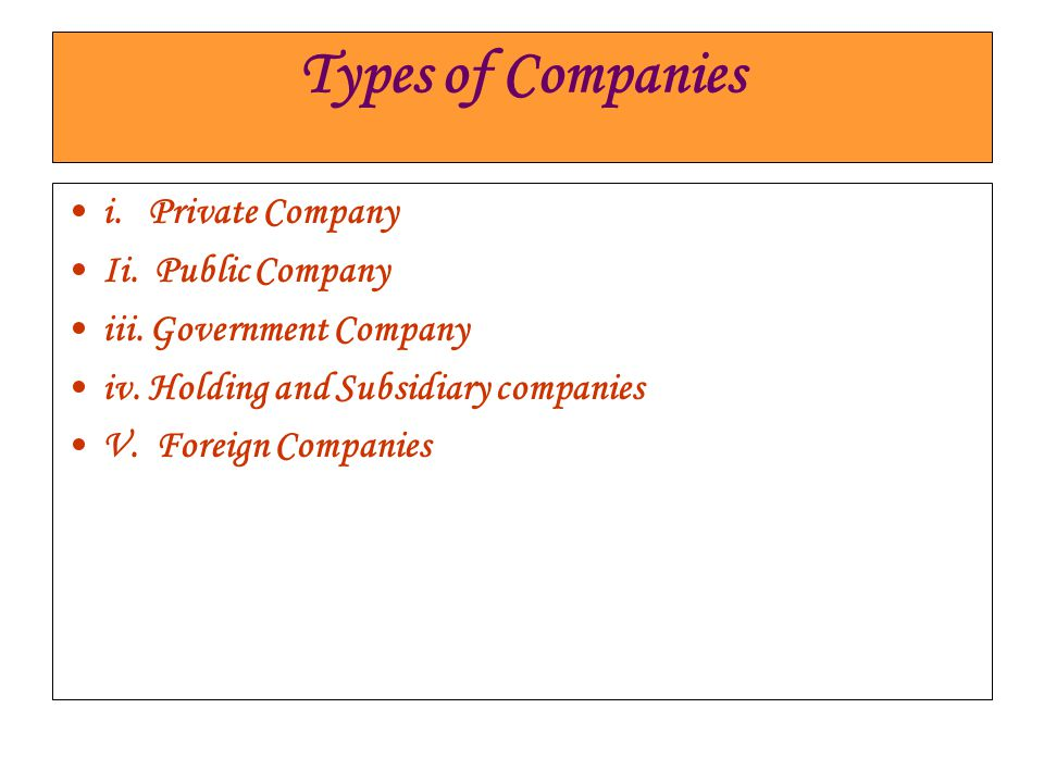 Types of Companies i. Private Company Ii. Public Company iii. Government Company iv. Holding and Subsidiary companies V. Foreign Companies