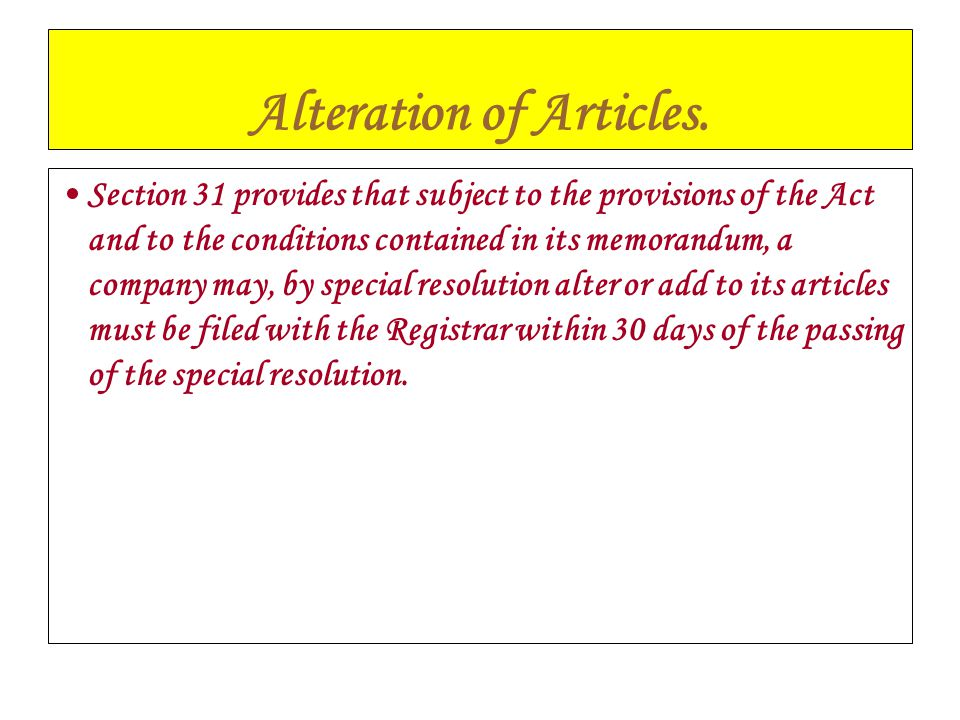 Alteration of Articles. Section 31 provides that subject to the provisions of the Act and to the conditions contained in its memorandum, a company may